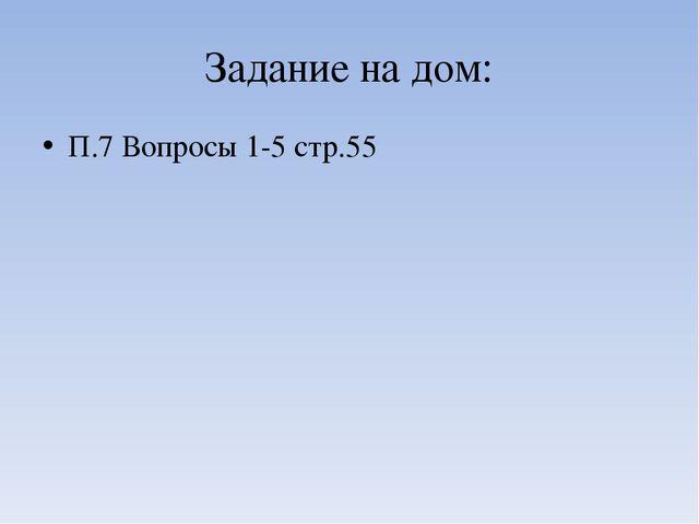 Задание на дом: П.7 Вопросы 1-5 стр.55
