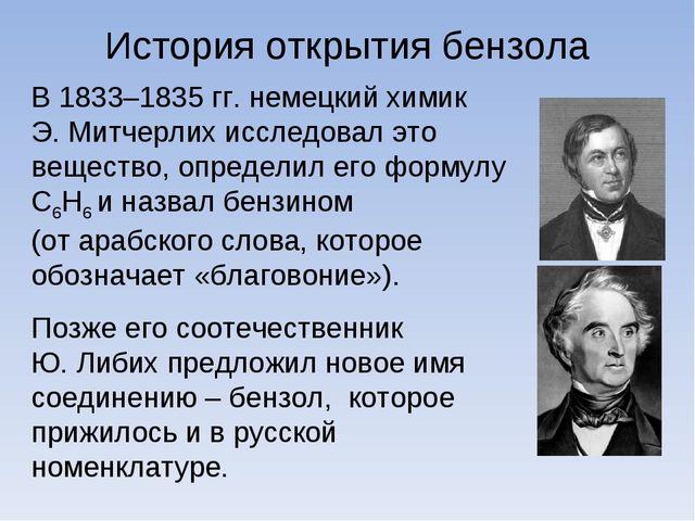 История открытия бензола В 1833–1835 гг. немецкий химик Э. Митчерлих исследов...