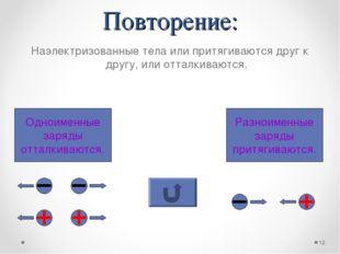 Повторение: Наэлектризованные тела или притягиваются друг к другу, или отталк