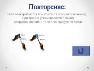 Повторение: Тела электризуются при контакте (соприкосновении). При трении уве