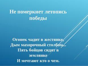 Не померкнет летопись победы Огонек чадит в жестянке, Дым махорочный столбом.