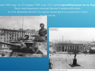 С7 июля1942 года по25 января1943 года (212 дней) правобережная часть Во