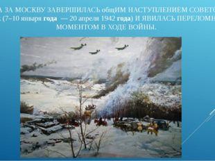 БИТВА ЗА МОСКВУ ЗАВЕРШИЛАСЬ общИМ НАСТУПЛЕНИЕМ СОВЕТСКИХ войск (7–10 января г