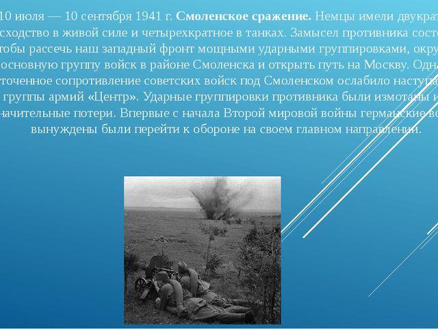 10 июля — 10 сентября 1941 г.Смоленское сражение.Немцы имели двукратное пре...