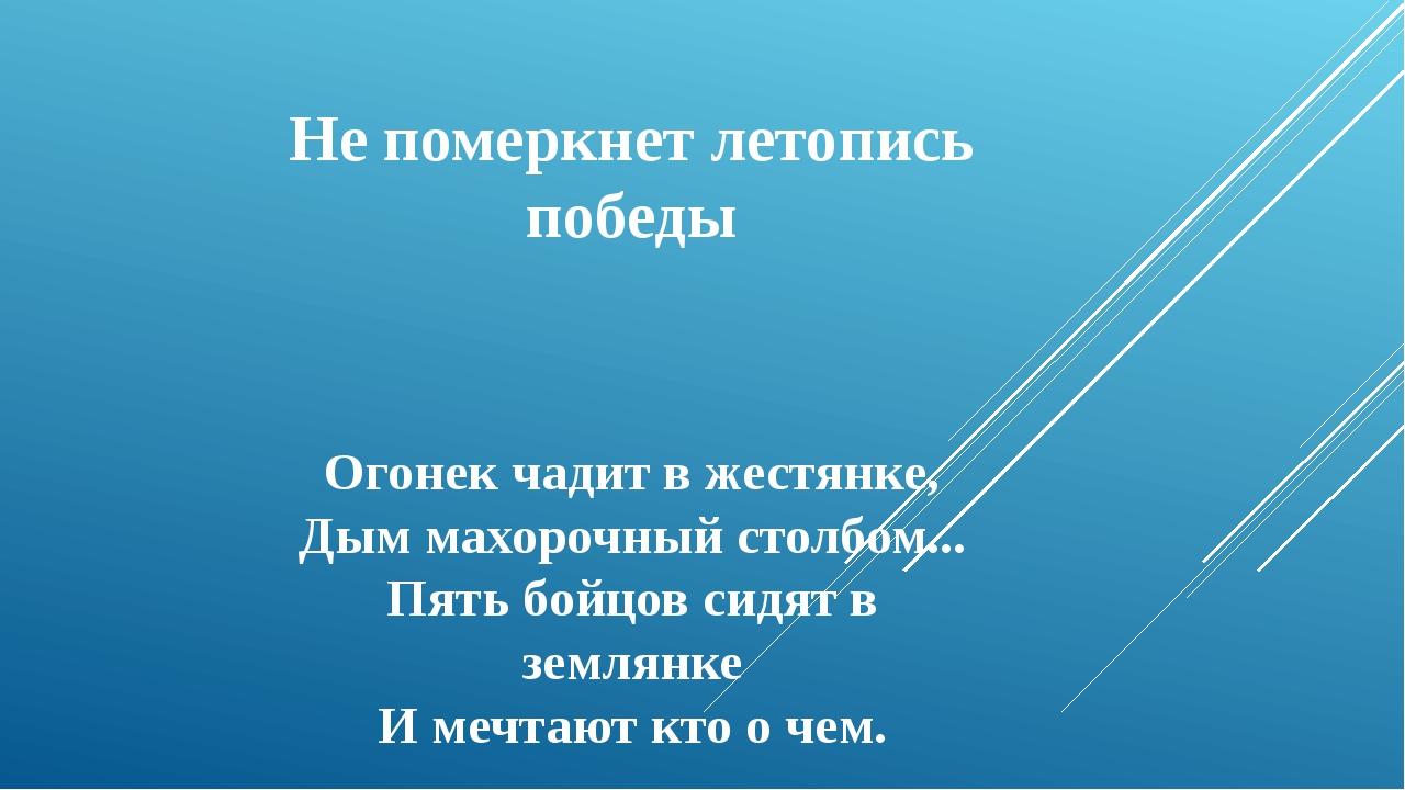 Не померкнет летопись победы Огонек чадит в жестянке, Дым махорочный столбом....
