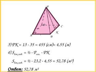 3) РК = 13 ∙ 35 = 455 (см)= 4,55 (м) 4) Sбок.пов. = ½ ∙ Росн. ∙ РК Sбок.пов.