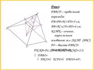 Дано: PABCD – правильная пирамида: PA=PB=PC=PD=5 см, AB=BC=CD=AD=4 см; KLMN –