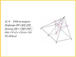 10. В РНА по теореме Пифагора АР2+АН2=РН2 Значит, РН = √АР2+АН2 ; PH= √52+22=