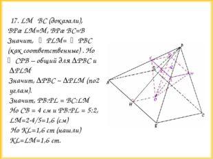 17. LM║BC (доказали), BP∩LM=M, BP∩BC=B Значит, ∠PLM= ∠PBC (как соответст
