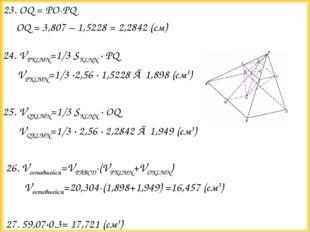 23. OQ = PO-PQ OQ = 3,807 – 1,5228 = 2,2842 (см)  24. VPKLMN=1/3 SKLNN