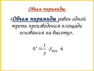Объем пирамиды. «Объем пирамиды равен одной трети произведения площади основа