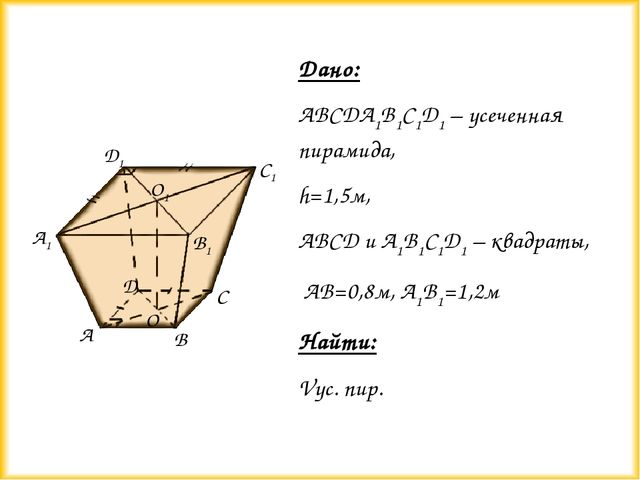 Дано: ABCDA1B1C1D1 – усеченная пирамида, h=1,5м, ABCD и A1B1C1D1 – квадраты,...