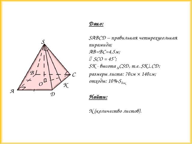 Дано: SABCD – правильная четырехугольная пирамида; AB=BC=4,5м; SCO = 45˚; SК...