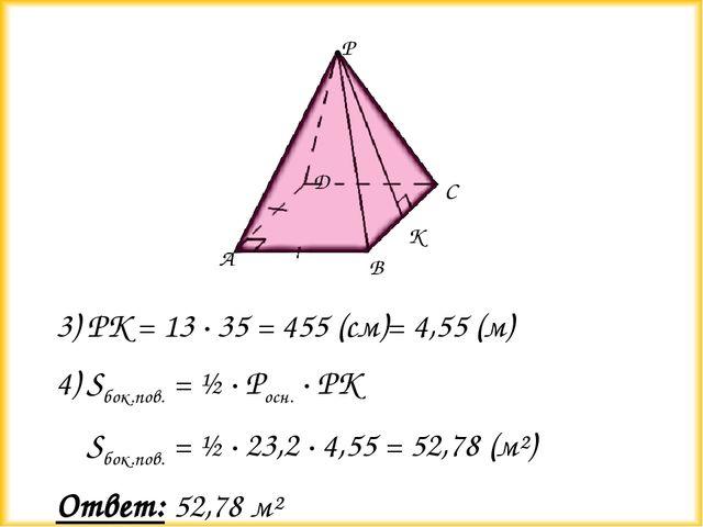 3) РК = 13 ∙ 35 = 455 (см)= 4,55 (м) 4) Sбок.пов. = ½ ∙ Росн. ∙ РК Sбок.пов....
