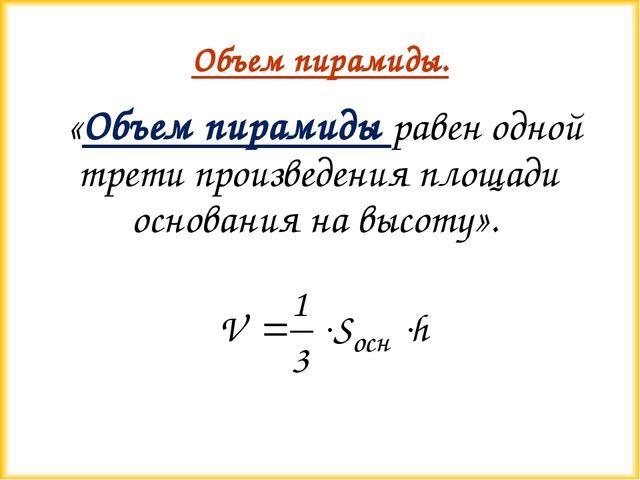 Объем пирамиды. «Объем пирамиды равен одной трети произведения площади основа...