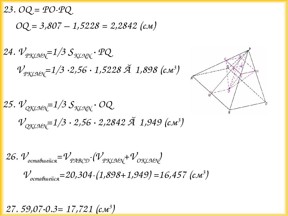 23. OQ = PO-PQ OQ = 3,807 – 1,5228 = 2,2842 (см)  24. VPKLMN=1/3 SKLNN...