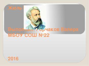 Жюль Верн Выполнил: Горчаков Валера МБОУ СОШ №22 2016