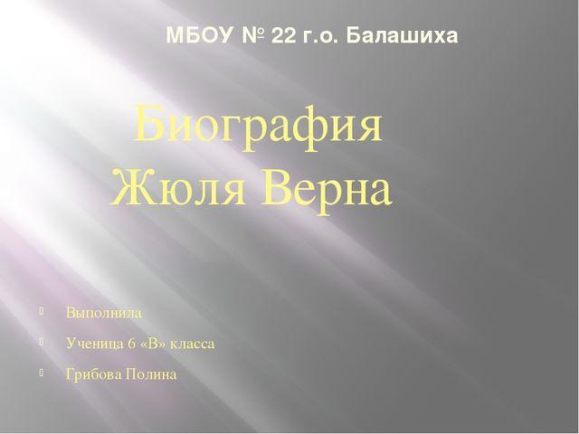 МБОУ № 22 г.о. Балашиха Выполнила Ученица 6 «В» класса Грибова Полина Биогра...