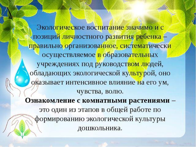 Экологическое воспитание значимо и с позиций личностного развития ребенка –...
