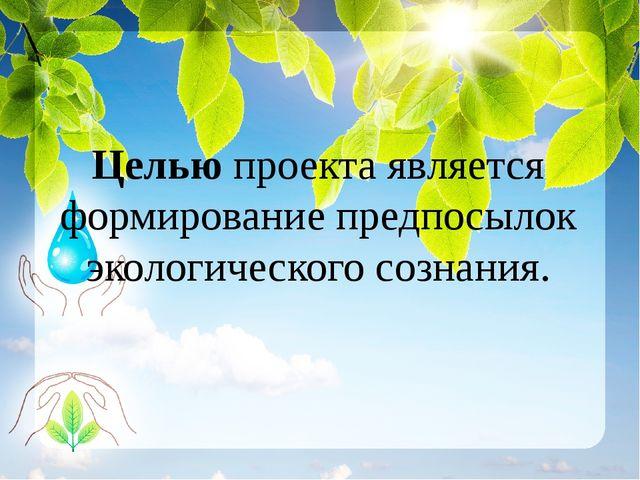 Целью проекта является формирование предпосылок экологического сознания.