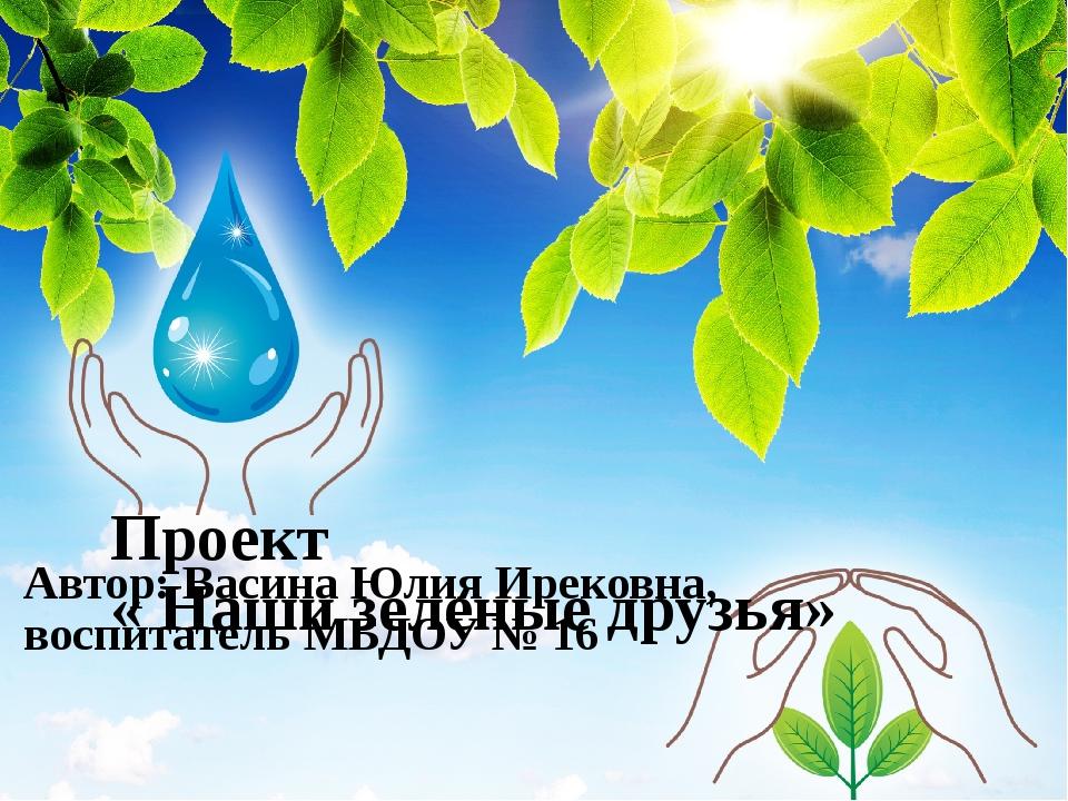 Проект « Наши зеленые друзья» Автор: Васина Юлия Ирековна, воспитатель МБДОУ...