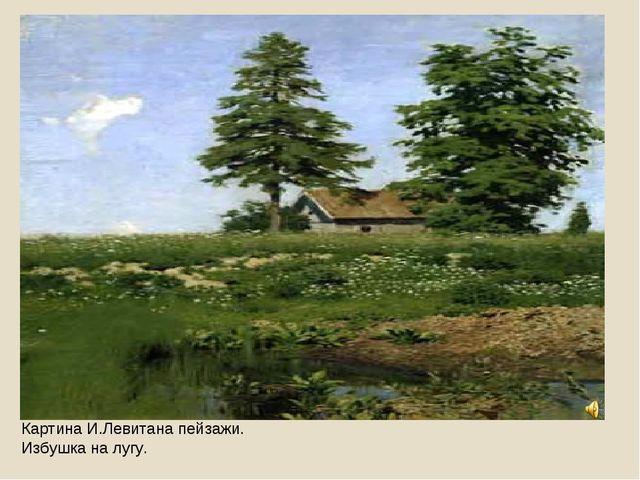 Картина И.Левитана пейзажи. Избушка на лугу.