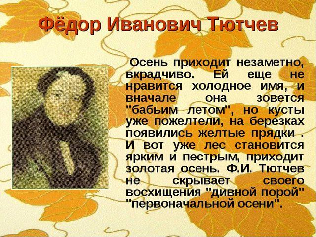 Фёдор Иванович Тютчев Осень приходит незаметно, вкрадчиво. Ей еще не нравится...