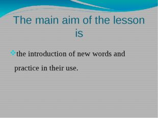 The main aim of the lesson is the introduction of new words and practice in t