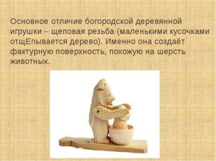 Основное отличие богородской деревянной игрушки – щеповая резьба (маленькими