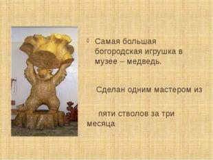 Самая большая богородская игрушка в музее – медведь. Сделан одним мастером из