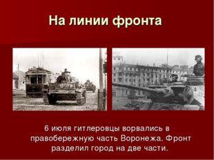 На линии фронта 6 июля гитлеровцы ворвались в правобережную часть Воронежа. Ф
