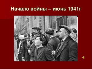 Начало войны – июнь 1941г