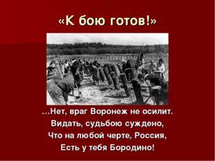 «К бою готов!» …Нет, враг Воронеж не осилит. Видать, судьбою суждено, Что на