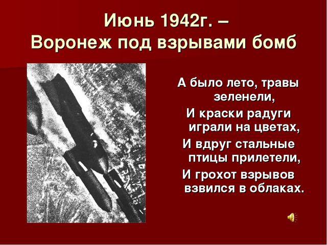 Июнь 1942г. – Воронеж под взрывами бомб А было лето, травы зеленели, И краск...