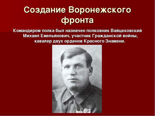 Создание Воронежского фронта Командиром полка был назначен полковник Вайцехов...