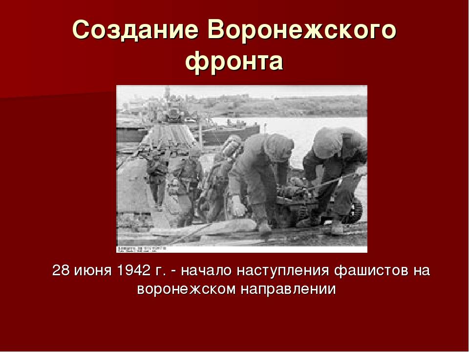 Создание Воронежского фронта 28 июня 1942 г. - начало наступления фашистов на...