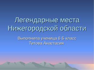 Легендарные места Нижегородской области Выполнила ученица 6 Б класс Титова Ан