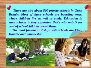 There are also about 500 private schools in Great Britain. Most of these sch