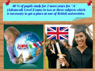 "40 % of pupils study for 2 more years for ""A' (Advanced) Level Exams in two"