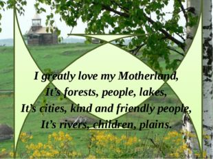 I greatly love my Motherland, It's forests, people, lakes, It's cities, kind
