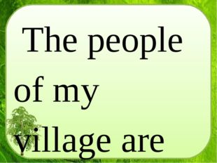 The people of my village are very hospitable, they are always glad to meet th