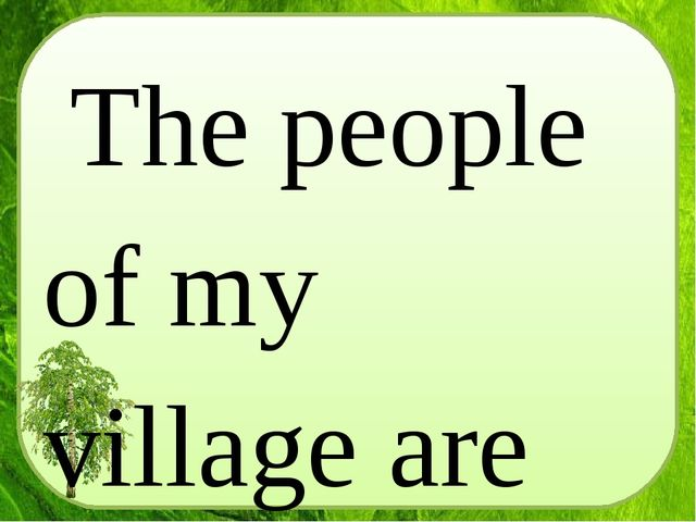 The people of my village are very hospitable, they are always glad to meet th...