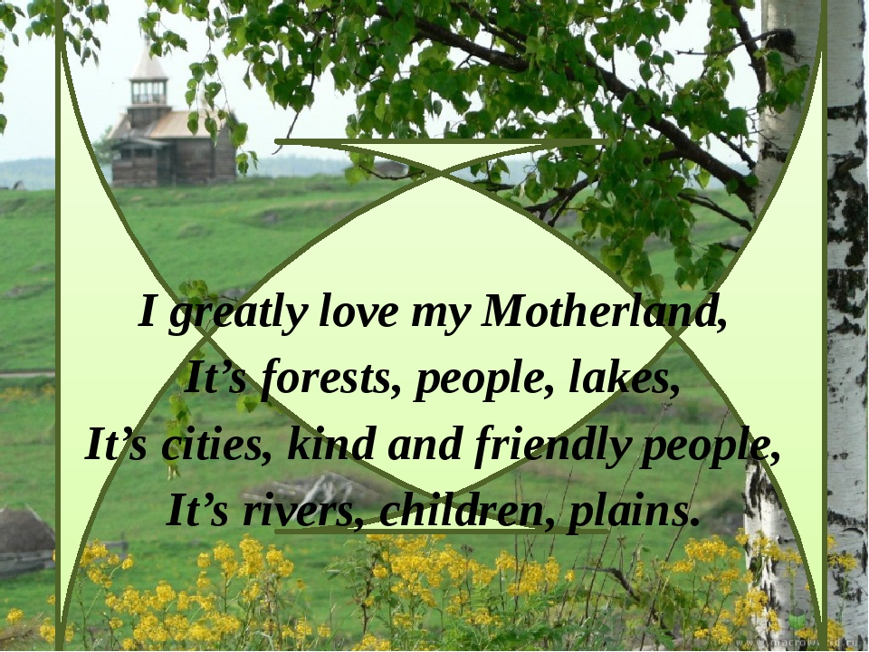 I greatly love my Motherland, It's forests, people, lakes, It's cities, kind...