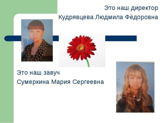 Это наш директор Кудрявцева Людмила Фёдоровна Это наш завуч Сумеркина Мария С...
