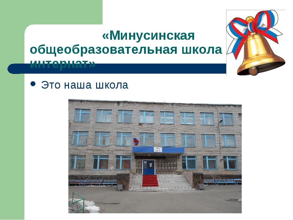 «Минусинская общеобразовательная школа интернат» Это наша школа
