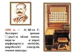 1888 ж. – АҚШ-та Г. Холлерит ерекше құрылғы ойлап тапты, ондағы ақпарат перфо