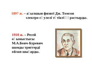 1897 ж. – ағылшын физигі Дж. Томсон электро-сәулелі түтікті құрастырды. 1918
