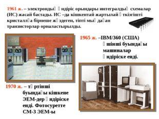 1961 ж. – электрондық өндіріс орындары интегралдық схемалар (ИС) жасай бастад