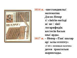 1614 ж. –шотландиялық математик Джон Непер түсінігін енгізді және өзінің лога