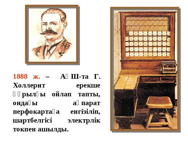 1888 ж. – АҚШ-та Г. Холлерит ерекше құрылғы ойлап тапты, ондағы ақпарат перфо...